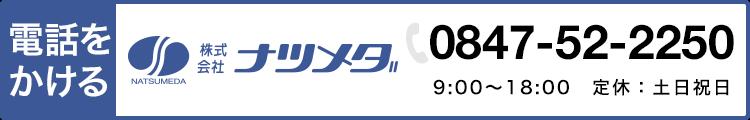 電話をかける 株式会社ナツメダ 0847-52-2250 9:00〜18:00 定休:土日祝日